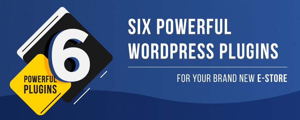 Six Powerful WordPress Plugins for your Brand New E-store!