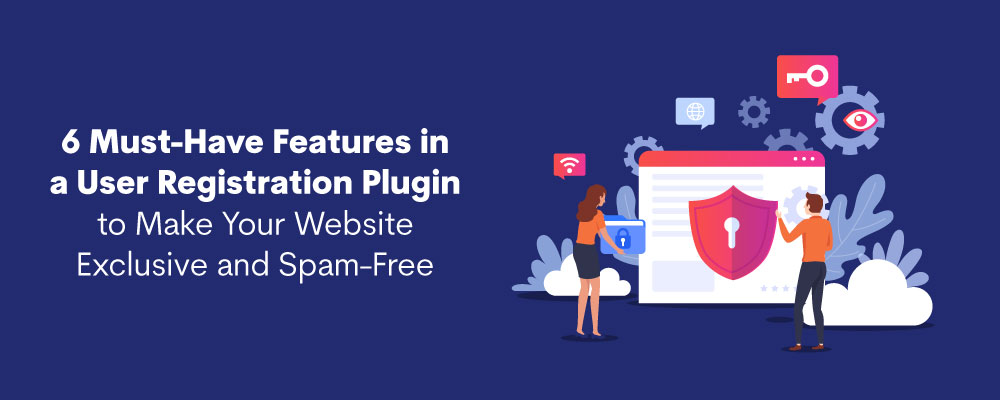 6 Must-Have Features in a User Registration Plugin to Make Your Website Exclusive and Secure